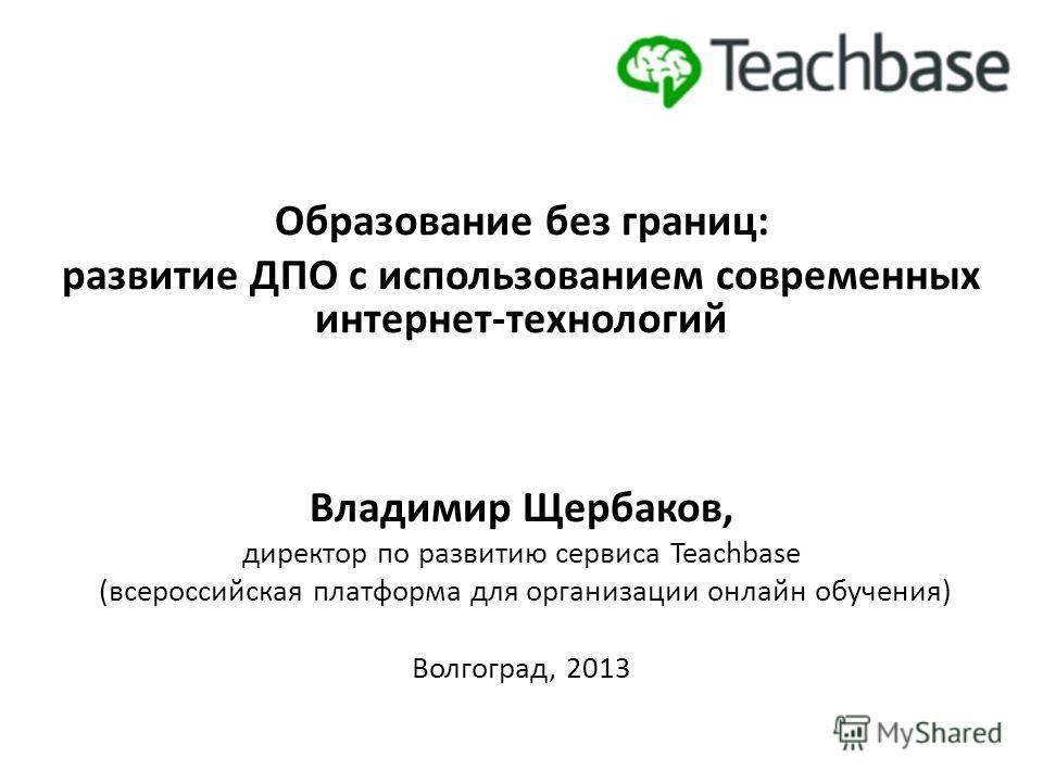 Образование без границ: развитие ДПО с использованием современных интернет-технологий Владимир Щербаков, директор по развитию сервиса Teachbase (всероссийская платформа для организации онлайн обучения) Волгоград, 2013