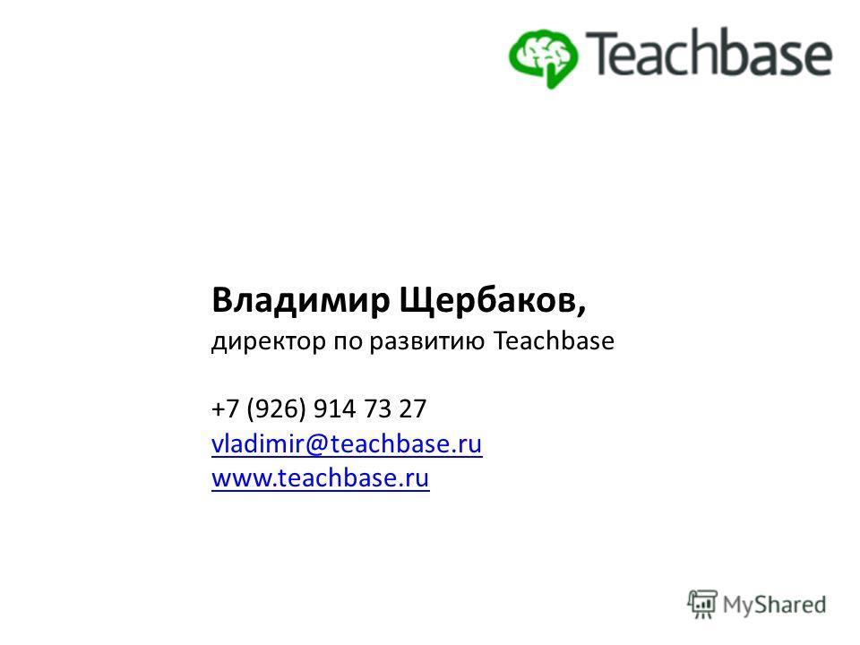 Владимир Щербаков, директор по развитию Teachbase +7 (926) 914 73 27 vladimir@teachbase.ru www.teachbase.ru