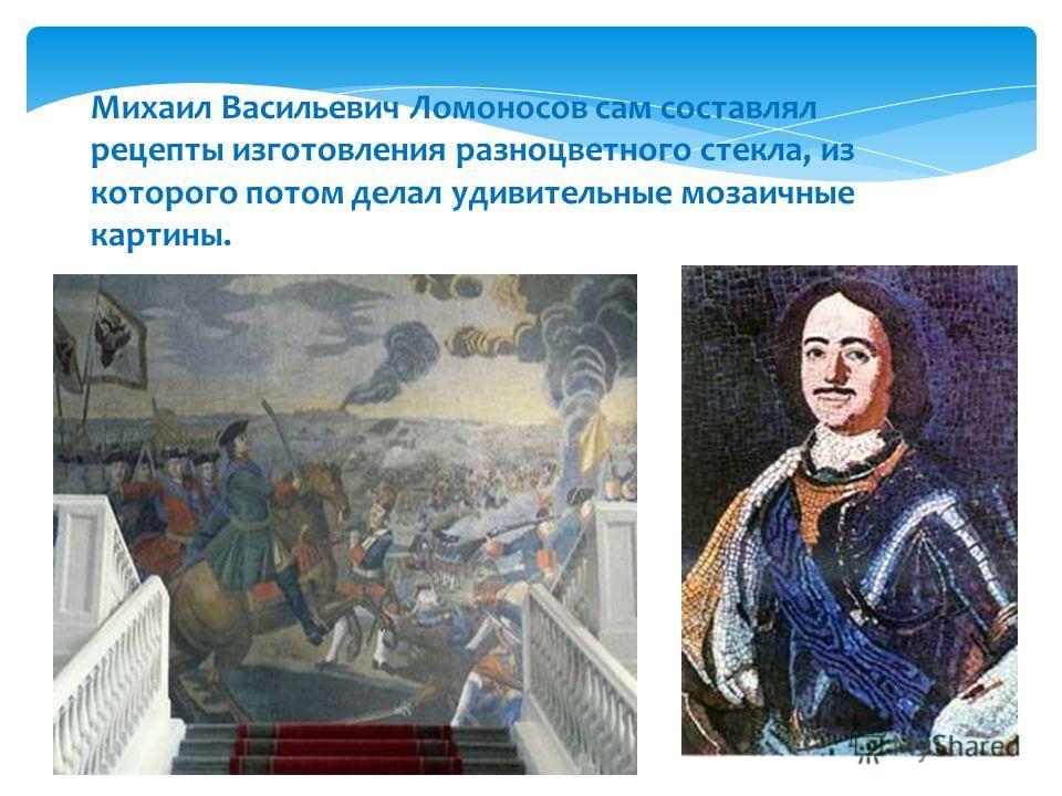 Михаил Васильевич Ломоносов сам составлял рецепты изготовления разноцветного стекла, из которого потом делал удивительные мозаичные картины.