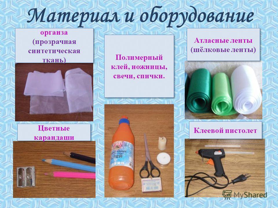 Материал и оборудование Атласные ленты (шёлковые ленты) органза (прозрачная синтетическая ткань) органза (прозрачная синтетическая ткань) Цветные карандаши Полимерный клей, ножницы, свечи, спички. Клеевой пистолет