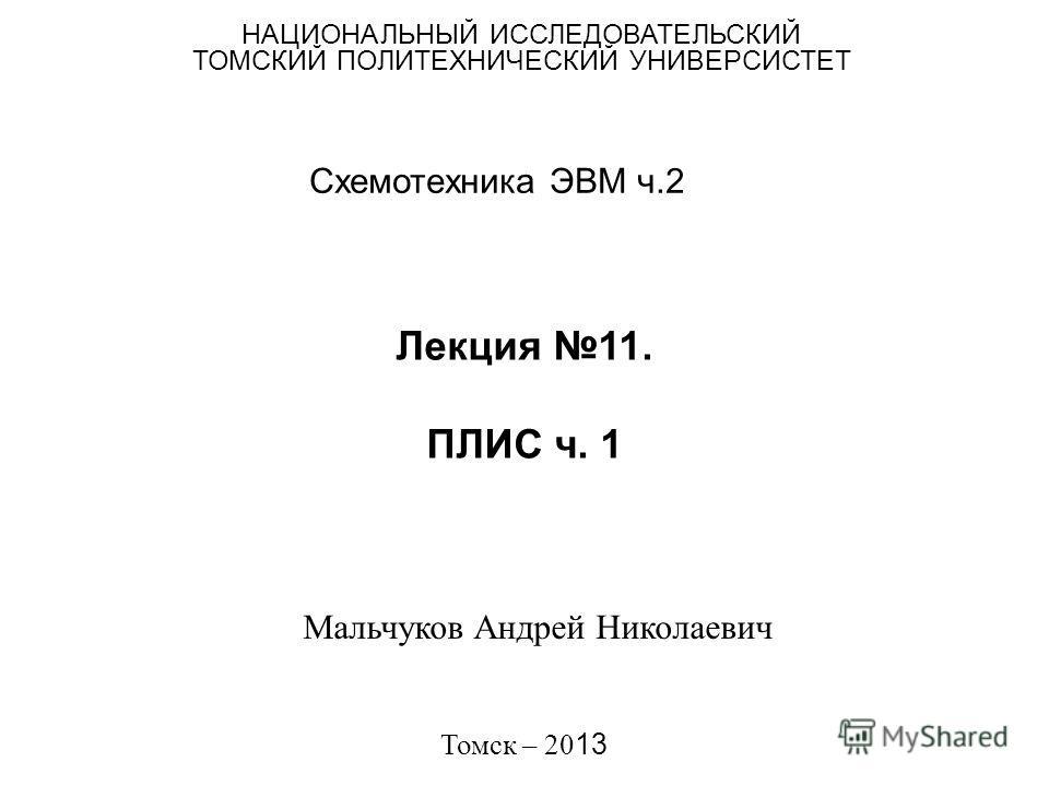 Лекция 11. ПЛИС ч. 1 Схемотехника ЭВМ ч.2 НАЦИОНАЛЬНЫЙ ИССЛЕДОВАТЕЛЬСКИЙ ТОМСКИЙ ПОЛИТЕХНИЧЕСКИЙ УНИВЕРСИСТЕТ Мальчуков Андрей Николаевич Томск – 20 13