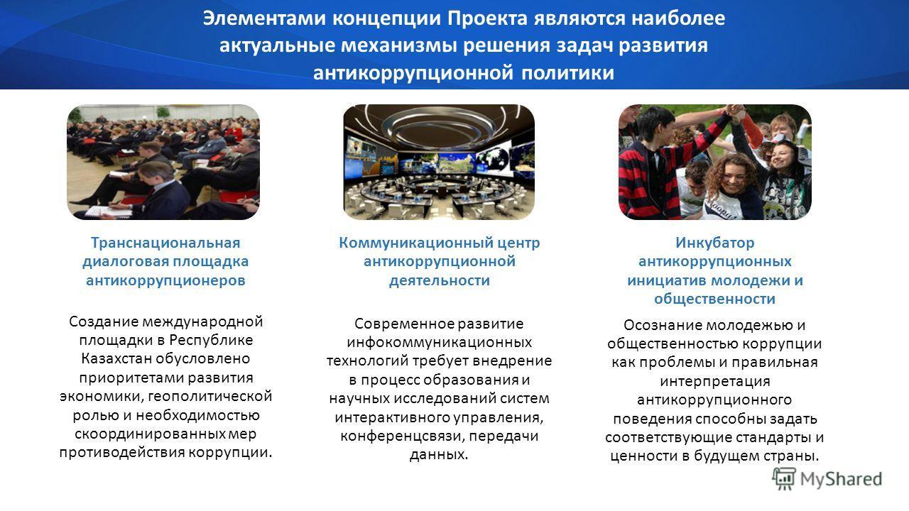 Элементами концепции Проекта являются наиболее актуальные механизмы решения задач развития антикоррупционной политики Транснациональная диалоговая площадка антикоррупционеров Создание международной площадки в Республике Казахстан обусловлено приорите
