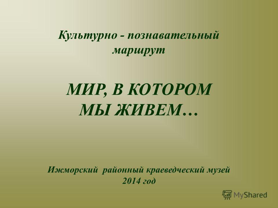 Культурно - познавательный маршрут МИР, В КОТОРОМ МЫ ЖИВЕМ… Ижморский районный краеведческий музей 2014 год