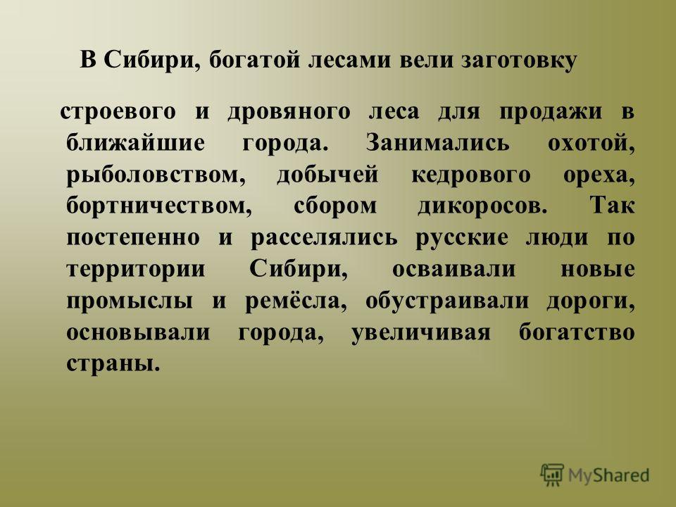 В Сибири, богатой лесами вели заготовку строевого и дровяного леса для продажи в ближайшие города. Занимались охотой, рыболовством, добычей кедрового ореха, бортничеством, сбором дикоросов. Так постепенно и расселялись русские люди по территории Сиби
