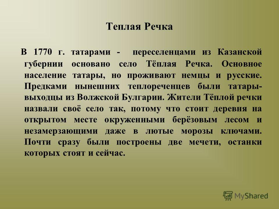 Теплая Речка В 1770 г. татарами - переселенцами из Казанской губернии основано село Тёплая Речка. Основное население татары, но проживают немцы и русские. Предками нынешних теплореченцев были татары- выходцы из Волжской Булгарии. Жители Тёплой речки