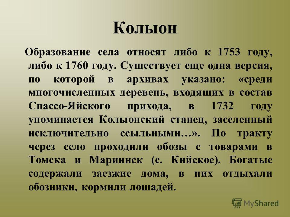 Колыон Образование села относят либо к 1753 году, либо к 1760 году. Существует еще одна версия, по которой в архивах указано: «среди многочисленных деревень, входящих в состав Спассо-Яйского прихода, в 1732 году упоминается Колыонский станец, заселен