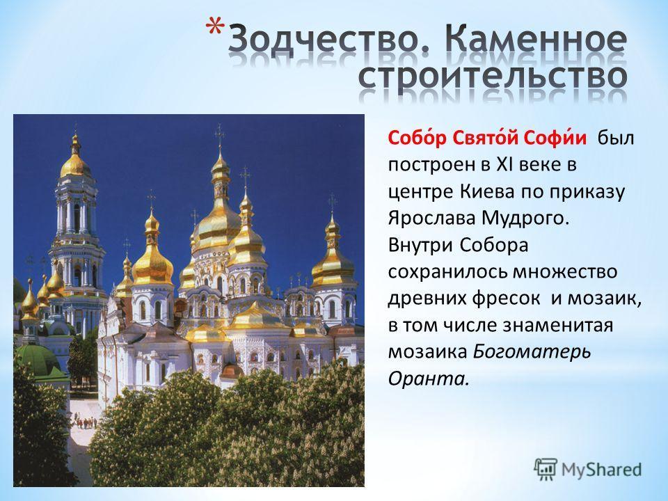 Собо́р Свято́й Софи́и был построен в XI веке в центре Киева по приказу Ярослава Мудрого. Внутри Собора сохранилось множество древних фресок и мозаик, в том числе знаменитая мозаика Богоматерь Оранта.