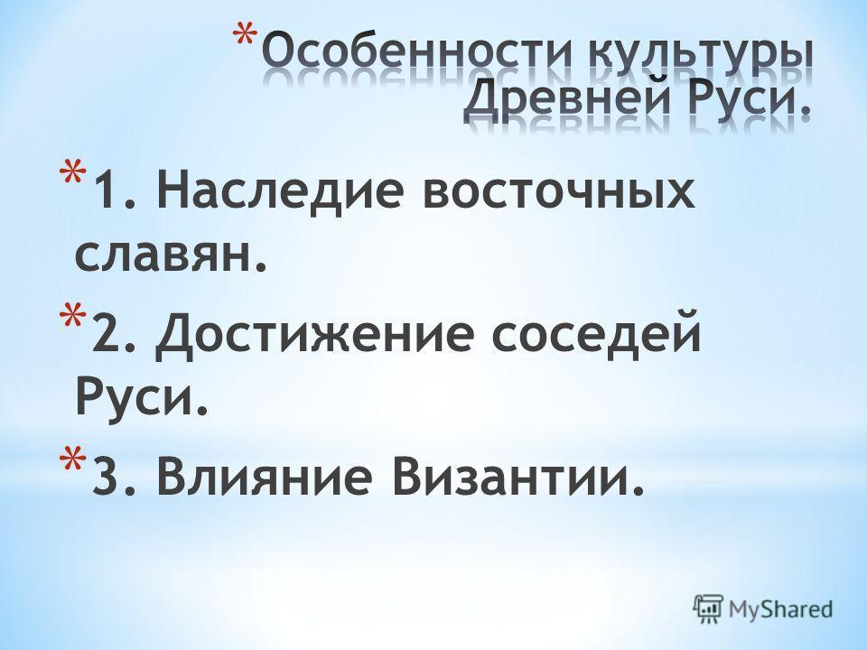 * 1. Наследие восточных славян. * 2. Достижение соседей Руси. * 3. Влияние Византии.