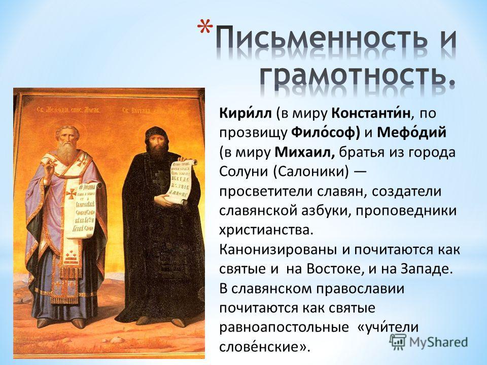 Кири́лл (в миру Константи́н, по прозвищу Фило́соф) и Мефо́дий (в миру Михаил, братья из города Солуни (Салоники) просветители славян, создатели славянской азбуки, проповедники христианства. Канонизированы и почитаются как святые и на Востоке, и на За