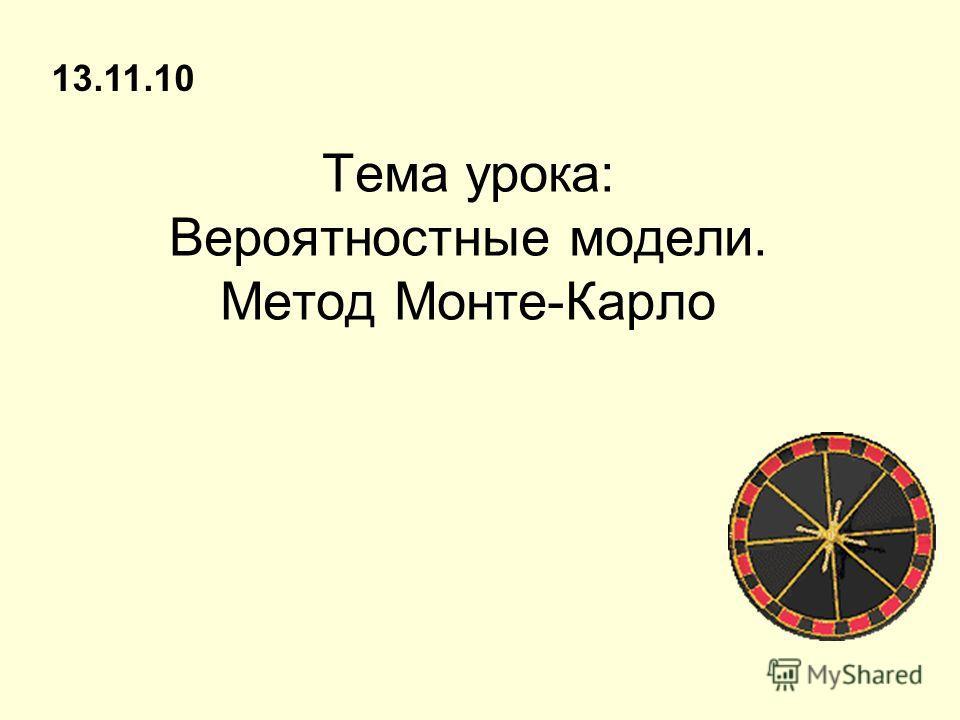 Тема урока: Вероятностные модели. Метод Монте-Карло 13.11.10