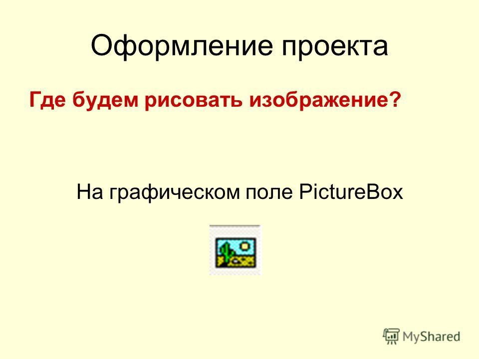 Оформление проекта Где будем рисовать изображение? На графическом поле PictureBox