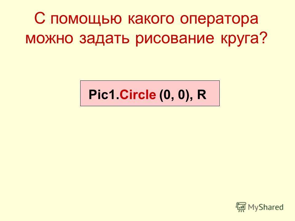 С помощью какого оператора можно задать рисование круга? Pic1.Circle (0, 0), R