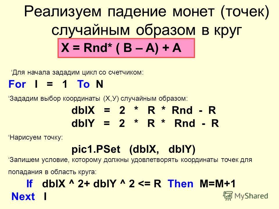 Реализуем падение монет (точек) случайным образом в круг Х = Rnd* ( B – A) + A Для начала зададим цикл со счетчиком: For I = 1 То N Зададим выбор координаты (Х,У) случайным образом: dblХ = 2 * R * Rnd - R dblY = 2 * R * Rnd - R Нарисуем точку: pic1.Р