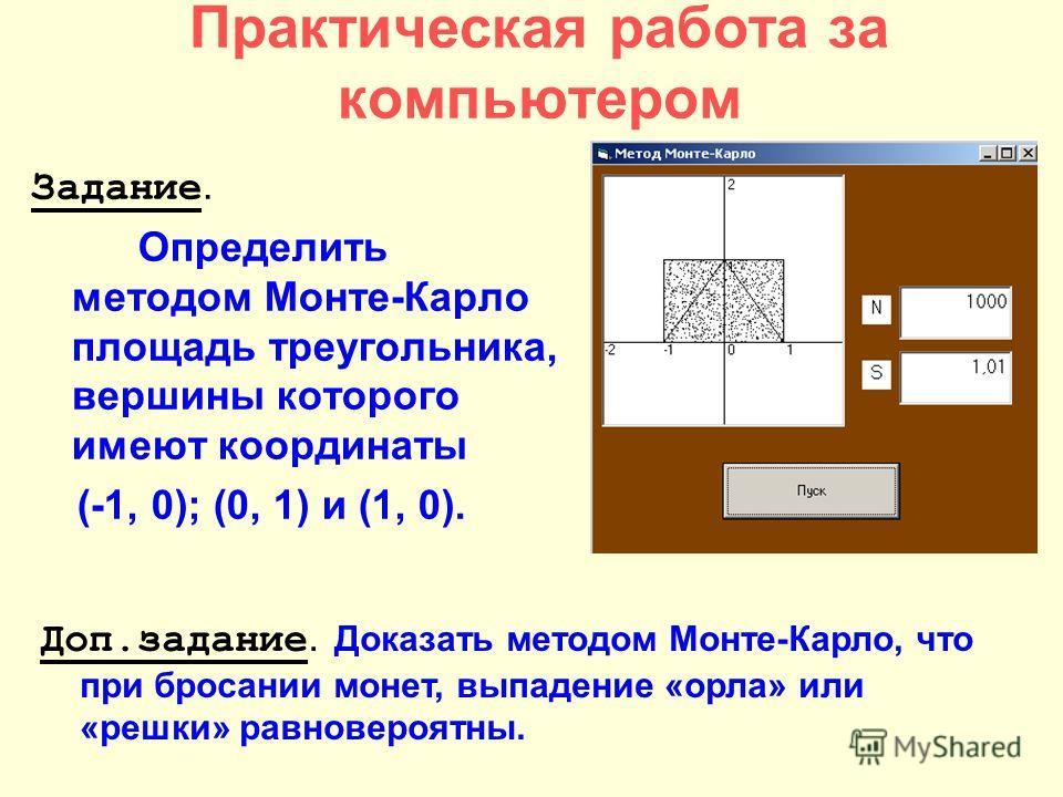 Практическая работа за компьютером Задание. Определить методом Монте-Карло площадь треугольника, вершины которого имеют координаты (-1, 0); (0, 1) и (1, 0). Доп.задание. Доказать методом Монте-Карло, что при бросании монет, выпадение «орла» или «решк