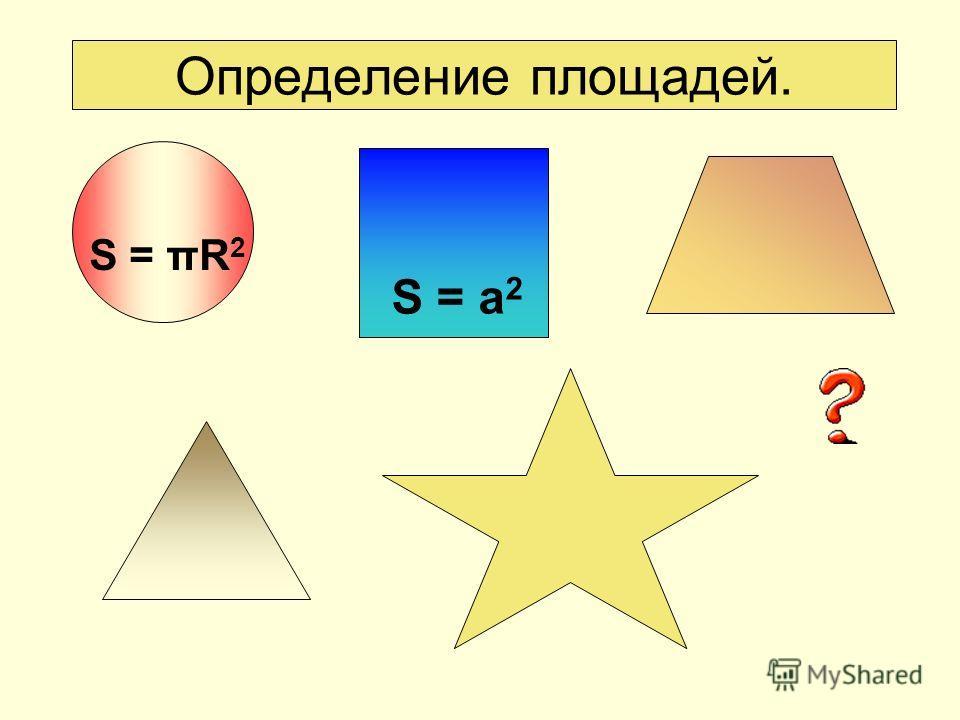 Определение площадей. S = a 2 S = πR 2