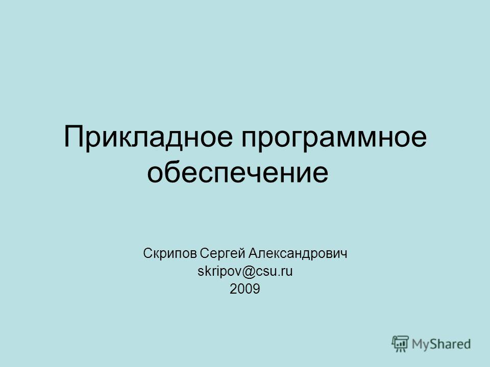 Прикладное программное обеспечение Скрипов Сергей Александрович skripov@csu.ru 2009
