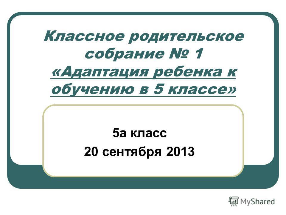 Классное родительское собрание 1 «Адаптация ребенка к обучению в 5 классе» 5а класс 20 сентября 2013