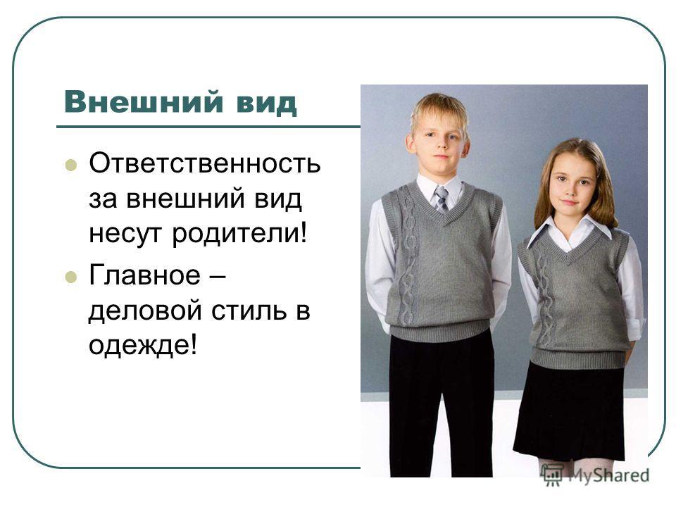 Внешний вид Ответственность за внешний вид несут родители! Главное – деловой стиль в одежде!