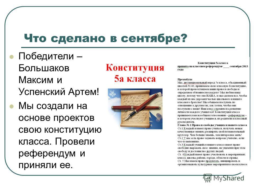 Что сделано в сентябре? Победители – Большаков Максим и Успенский Артем! Мы создали на основе проектов свою конституцию класса. Провели референдум и приняли ее.