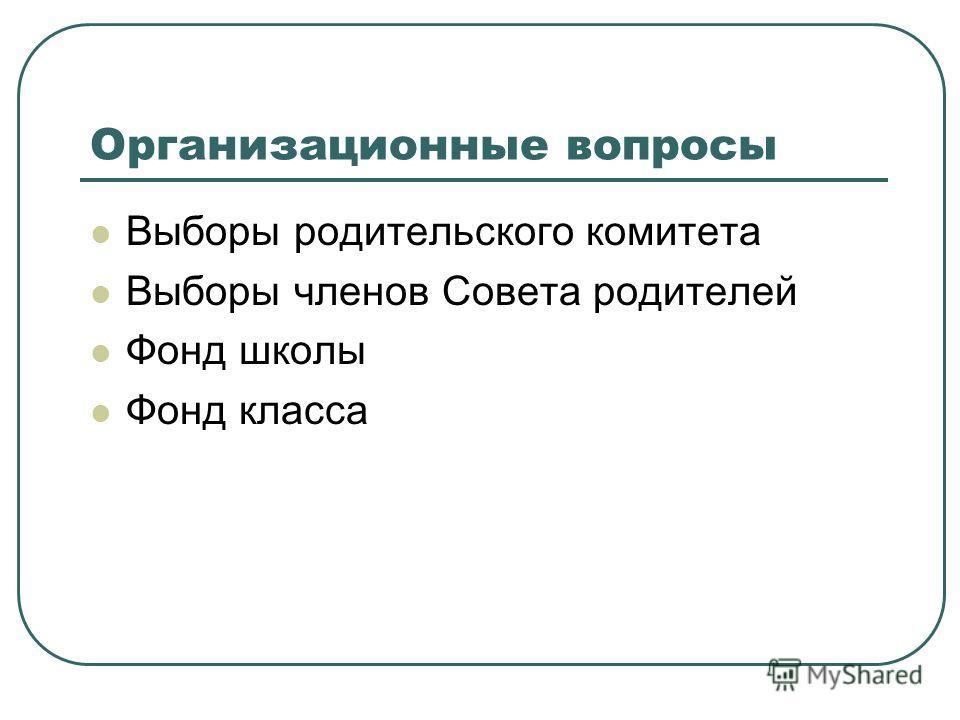Организационные вопросы Выборы родительского комитета Выборы членов Совета родителей Фонд школы Фонд класса