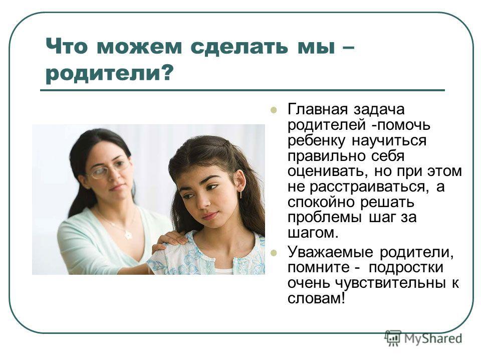Что можем сделать мы – родители? Главная задача родителей -помочь ребенку научиться правильно себя оценивать, но при этом не расстраиваться, а спокойно решать проблемы шаг за шагом. Уважаемые родители, помните - подростки очень чувствительны к словам