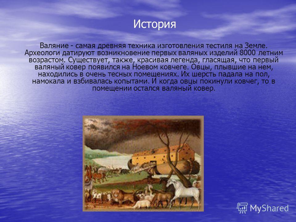 История Валяние - самая древняя техника изготовления тестиля на Земле. Археологи датируют возникновение первых валяных изделий 8000 летним возрастом. Существует, также, красивая легенда, гласящая, что первый валяный ковер появился на Ноевом ковчеге.