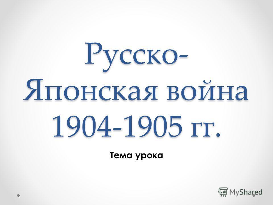 Русско- Японская война 1904-1905 гг. Тема урока