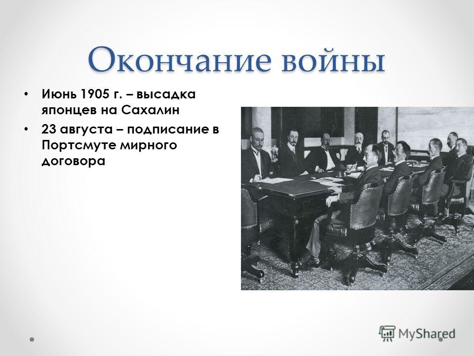 Окончание войны Июнь 1905 г. – высадка японцев на Сахалин 23 августа – подписание в Портсмуте мирного договора