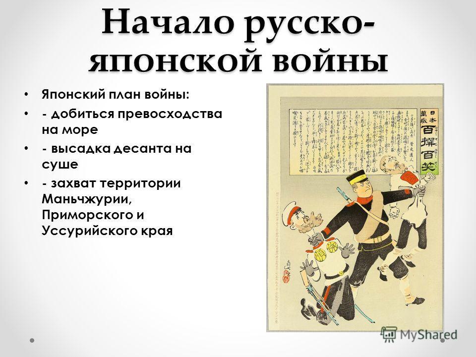 Начало русско- японской войны Японский план войны: - добиться превосходства на море - высадка десанта на суше - захват территории Маньчжурии, Приморского и Уссурийского края