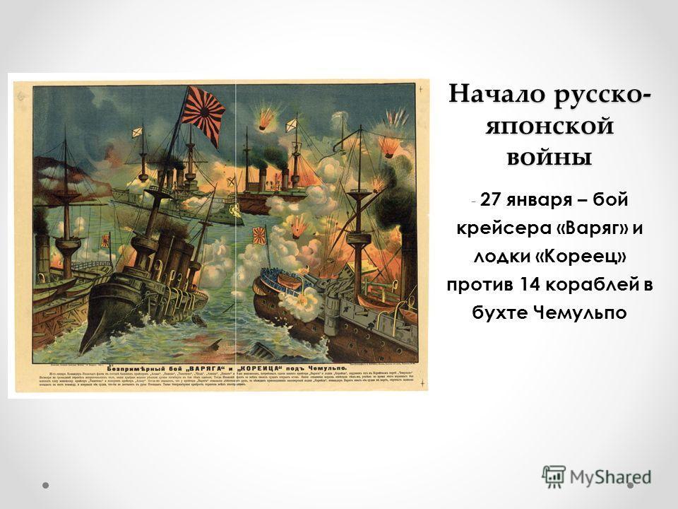 Начало русско- японской войны - 27 января – бой крейсера «Варяг» и лодки «Кореец» против 14 кораблей в бухте Чемульпо