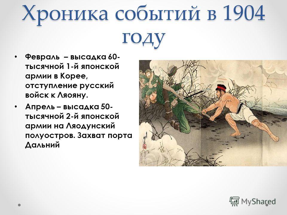 Хроника событий в 1904 году Февраль – высадка 60- тысячной 1-й японской армии в Корее, отступление русский войск к Ляояну. Апрель – высадка 50- тысячной 2-й японской армии на Ляодунский полуостров. Захват порта Дальний
