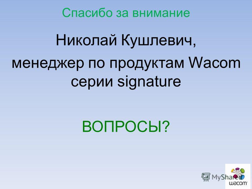 Николай Кушлевич, менеджер по продуктам Wacom серии signature ВОПРОСЫ? Спасибо за внимание