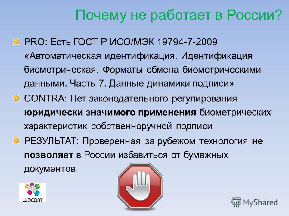 Почему не работает в России? PRO: Есть ГОСТ Р ИСО/МЭК 19794-7-2009 «Автоматическая идентификация. Идентификация биометрическая. Форматы обмена биометрическими данными. Часть 7. Данные динамики подписи» CONTRA: Нет законодательного регулирования юриди