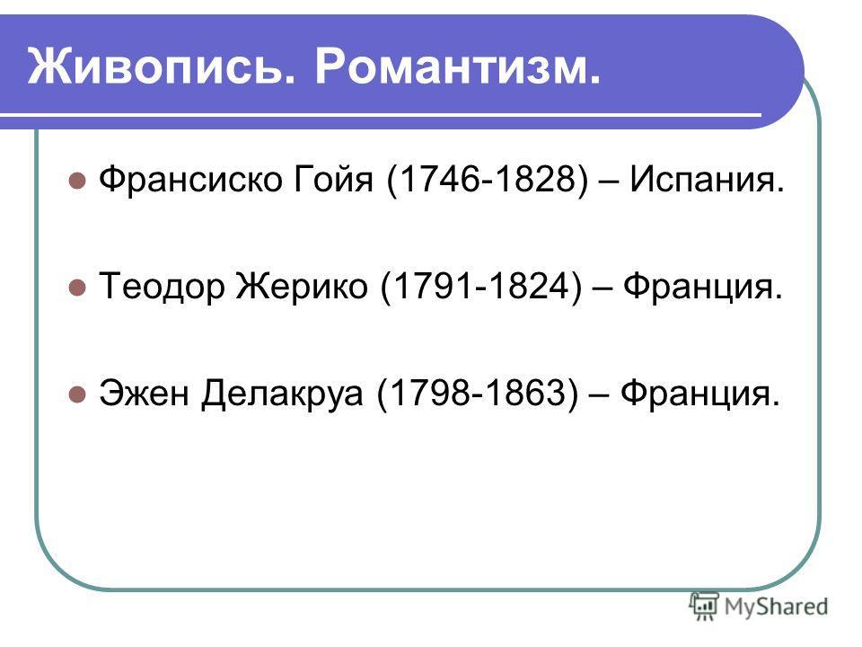 Живопись. Романтизм. Франсиско Гойя (1746-1828) – Испания. Теодор Жерико (1791-1824) – Франция. Эжен Делакруа (1798-1863) – Франция.