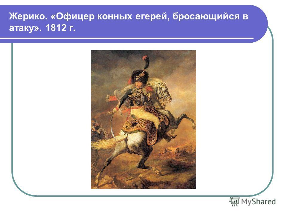 Жерико. «Офицер конных егерей, бросающийся в атаку». 1812 г.
