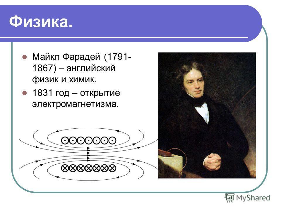 Физика. Майкл Фарадей (1791- 1867) – английский физик и химик. 1831 год – открытие электромагнетизма.