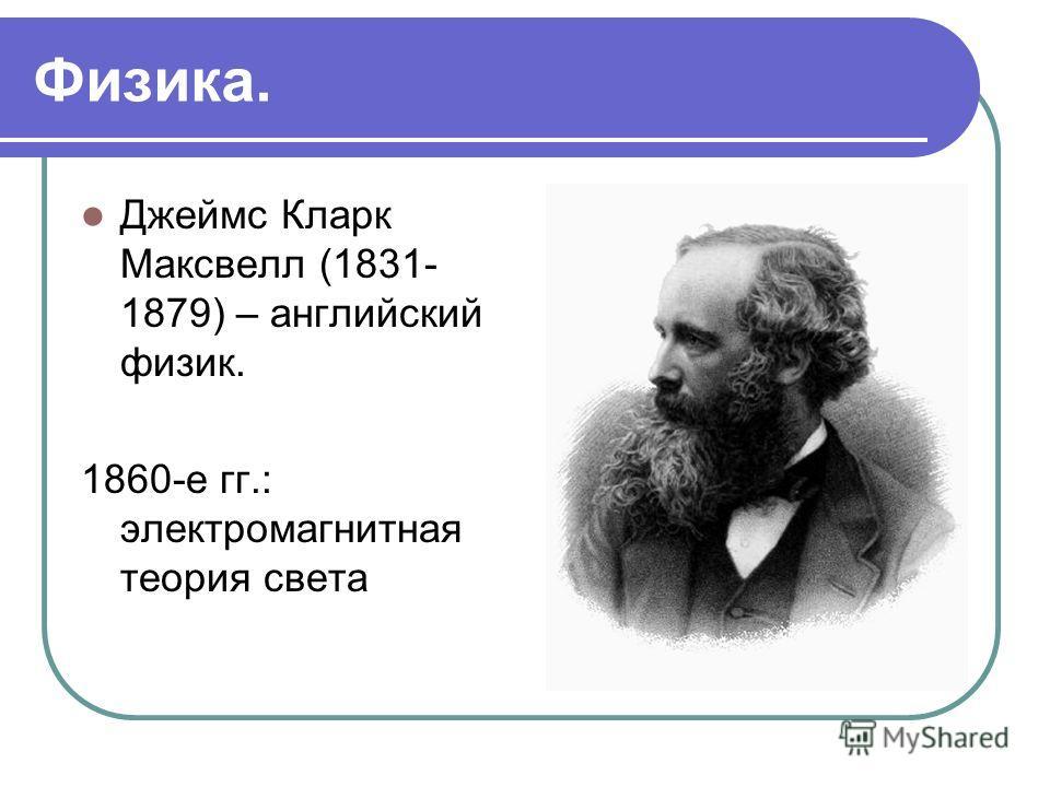 Физика. Джеймс Кларк Максвелл (1831- 1879) – английский физик. 1860-е гг.: электромагнитная теория света