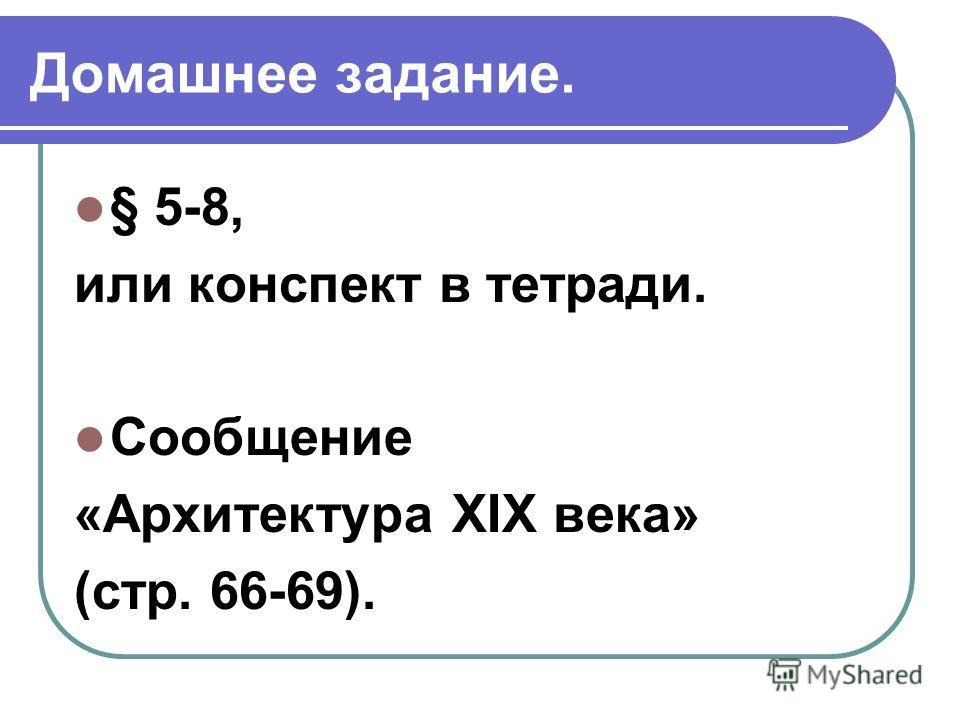 Домашнее задание. § 5-8, или конспект в тетради. Сообщение «Архитектура XIX века» (стр. 66-69).