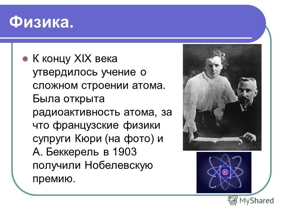 Физика. К концу XIX века утвердилось учение о сложном строении атома. Была открыта радиоактивность атома, за что французские физики супруги Кюри (на фото) и А. Беккерель в 1903 получили Нобелевскую премию.