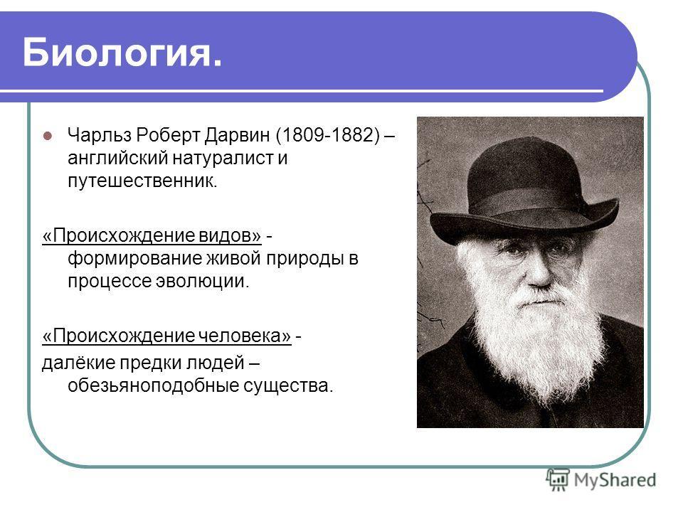 Биология. Чарльз Роберт Дарвин (1809-1882) – английский натуралист и путешественник. «Происхождение видов» - формирование живой природы в процессе эволюции. «Происхождение человека» - далёкие предки людей – обезьяноподобные существа.