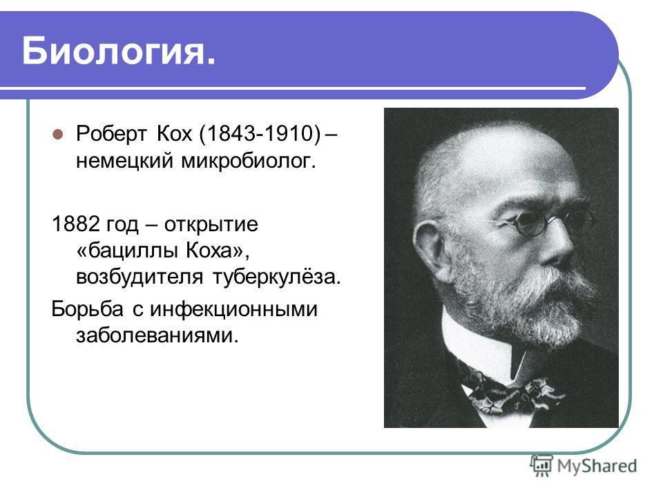 Биология. Роберт Кох (1843-1910) – немецкий микробиолог. 1882 год – открытие «бациллы Коха», возбудителя туберкулёза. Борьба с инфекционными заболеваниями.