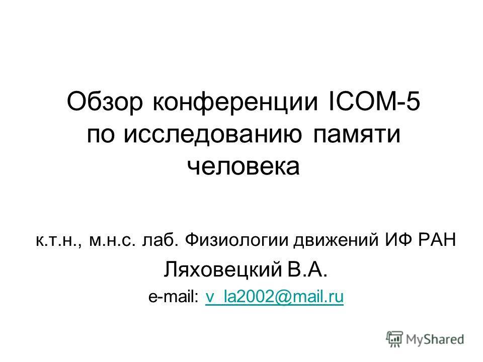 Обзор конференции ICOM-5 по исследованию памяти человека к.т.н., м.н.с. лаб. Физиологии движений ИФ РАН Ляховецкий В.А. e-mail: v_la2002@mail.ruv_la2002@mail.ru