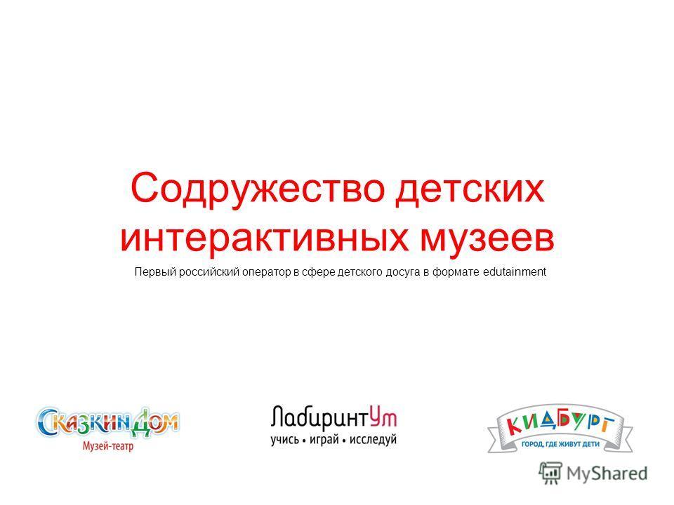 Содружество детских интерактивных музеев Первый российский оператор в сфере детского досуга в формате edutainment
