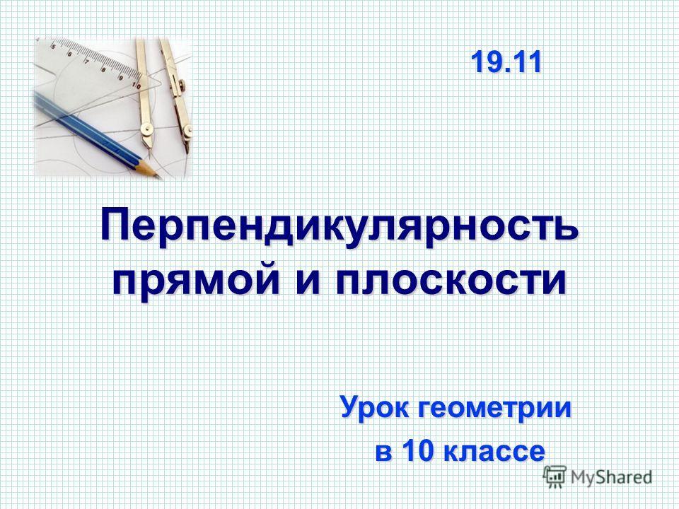 Перпендикулярность прямой и плоскости Урок геометрии в 10 классе в 10 классе 19.11