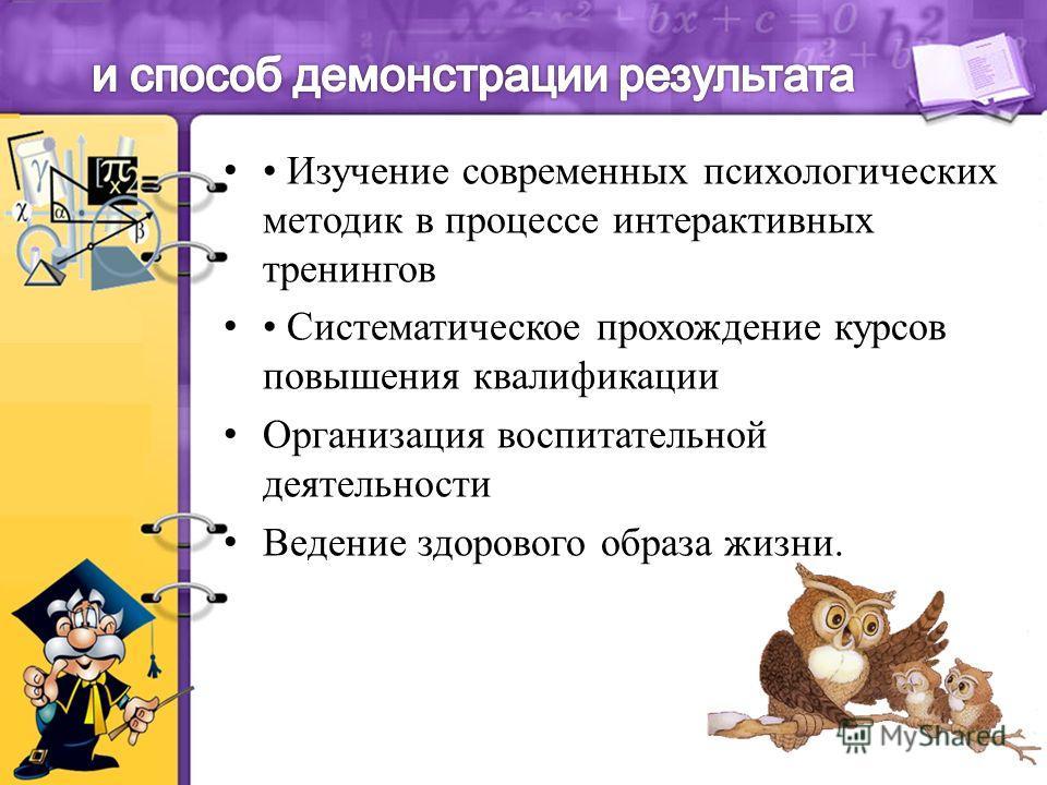 Изучение современных психологических методик в процессе интерактивных тренингов Систематическое прохождение курсов повышения квалификации Организация воспитательной деятельности Ведение здорового образа жизни.