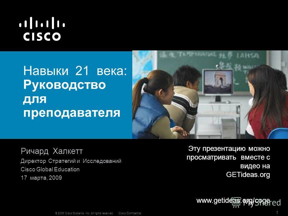 © 2009 Cisco Systems, Inc. All rights reserved.Cisco Confidential 1 Навыки 21 века: Руководство для преподавателя Ричард Халкетт Директор Стратегий и Исследований Cisco Global Education 17 марта, 2009 Эту презентацию можно просматривать вместе с виде