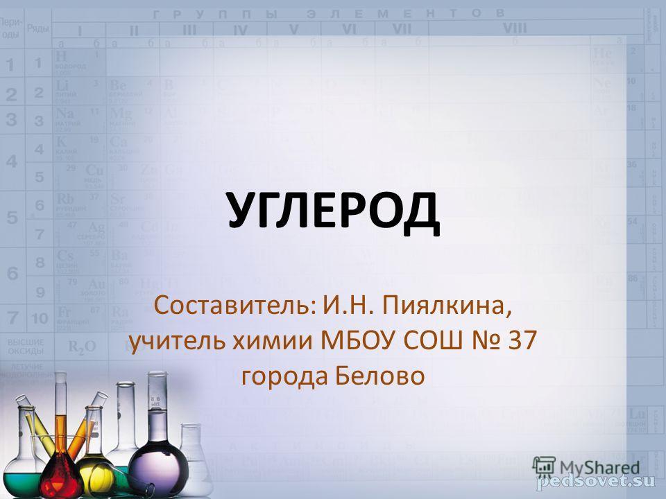 УГЛЕРОД Составитель: И.Н. Пиялкина, учитель химии МБОУ СОШ 37 города Белово