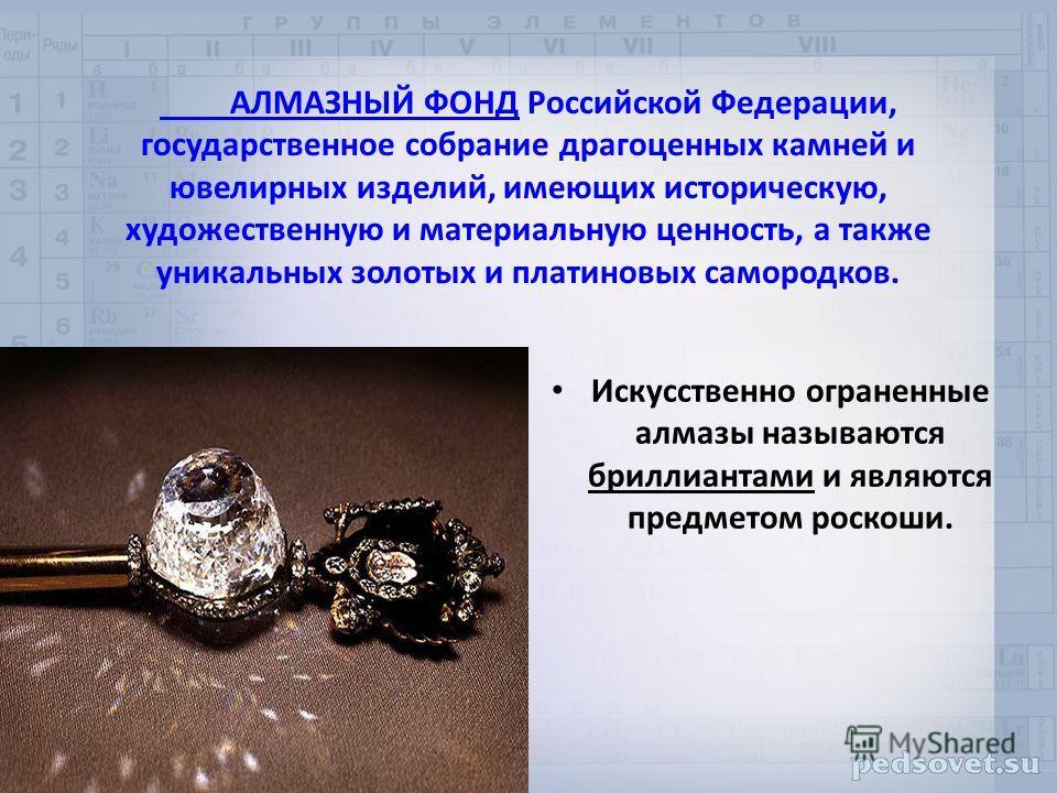 АЛМАЗНЫЙ ФОНД Российской Федерации, государственное собрание драгоценных камней и ювелирных изделий, имеющих историческую, художественную и материальную ценность, а также уникальных золотых и платиновых самородков. Искусственно ограненные алмазы назы