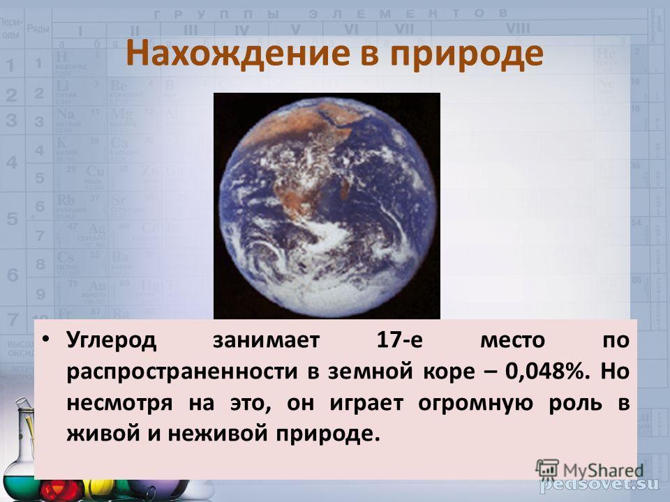 Нахождение в природе Углерод занимает 17-е место по распространенности в земной коре – 0,048%. Но несмотря на это, он играет огромную роль в живой и неживой природе.