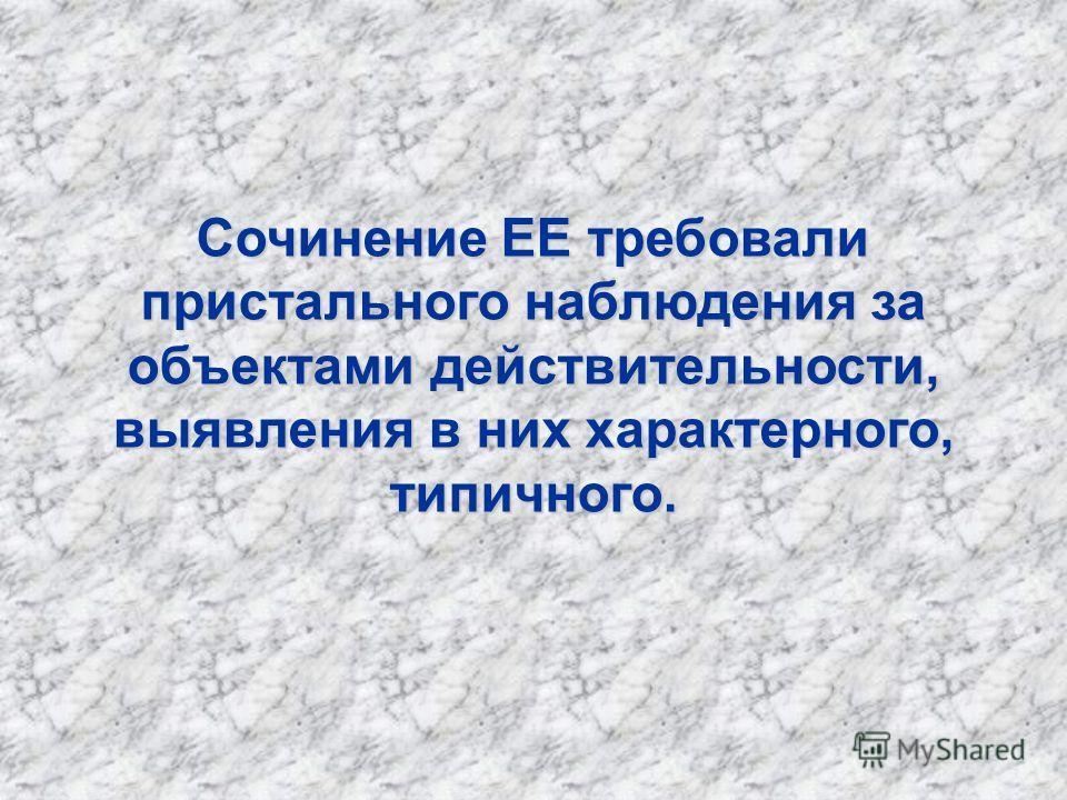 Сочинение ЕЕ требовали пристального наблюдения за объектами действительности, выявления в них характерного, типичного.